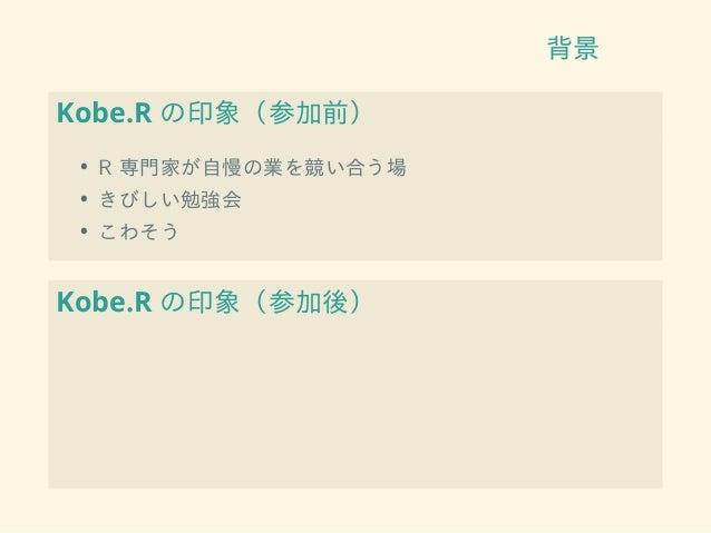 背景 Kobe.R の印象(参加前) • R 専門家が自慢の業を競い合う場 • きびしい勉強会 • こわそう Kobe.R の印象(参加後)