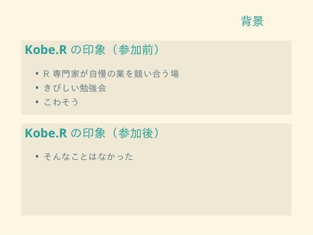 背景 Kobe.R の印象(参加前) • R 専門家が自慢の業を競い合う場 • きびしい勉強会 • こわそう Kobe.R の印象(参加後) • そんなことはなかった
