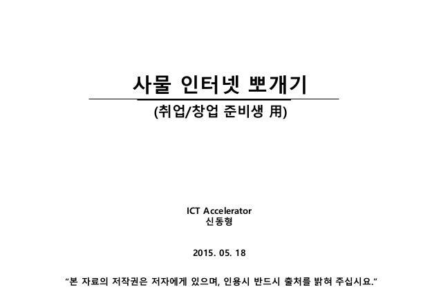 """2015. 05. 18 ICT Accelerator 신동형 """"본 자료의 저작권은 저자에게 있으며, 인용시 반드시 출처를 밝혀 주십시요."""" 사물 인터넷 뽀개기 (취업/창업 준비생 用)"""