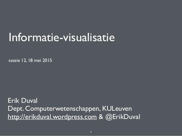 Informatie-visualisatie sessie 12, 18 mei 2015 Erik Duval Dept. Computerwetenschappen, KULeuven http://erikduval.wordpress...