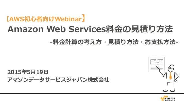 Amazon Web Services料金の見積り方法 2015年5月19日 アマゾンデータサービスジャパン株式会社 -料金計算の考え方・見積り方法・お支払方法- 【AWS初心者向けWebinar】