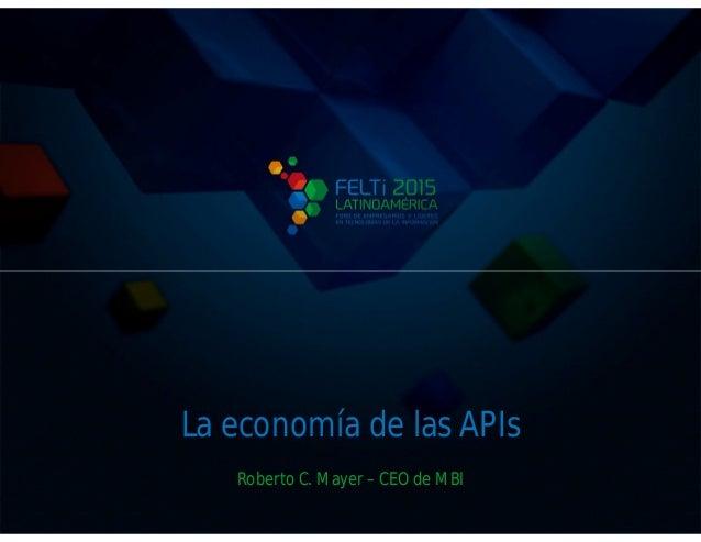 La economía de las APIs Roberto C. Mayer – CEO de MBI