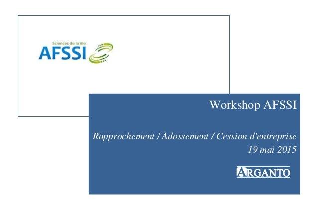 ARGANTO Workshop AFSSI Rapprochement / Adossement / Cession d'entreprise 19 mai 2015