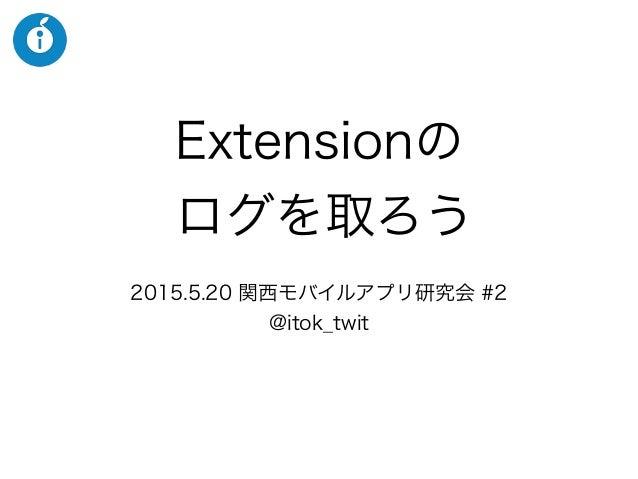Extensionの ログを取ろう 2015.5.20 関西モバイルアプリ研究会 #2 @itok_twit