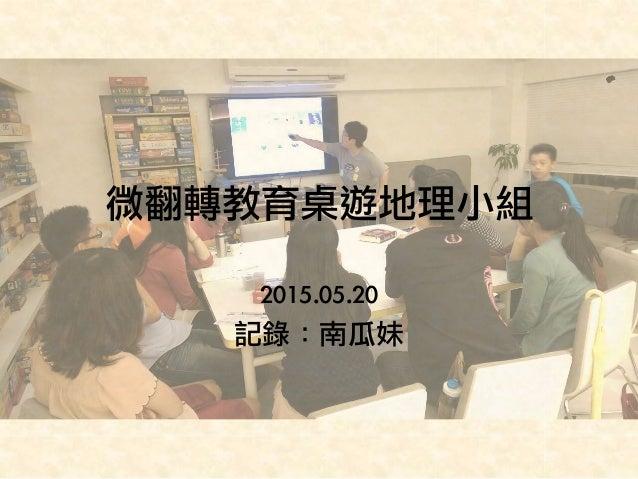 微翻轉教育桌遊地理小組 2015.05.20 記錄:南瓜妹