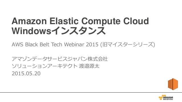 Amazon Elastic Compute Cloud Windowsインスタンス AWS Black Belt Tech Webinar 2015 (旧マイスターシリーズ) アマゾンデータサービスジャパン株式会社 ソリューションアーキテクト...