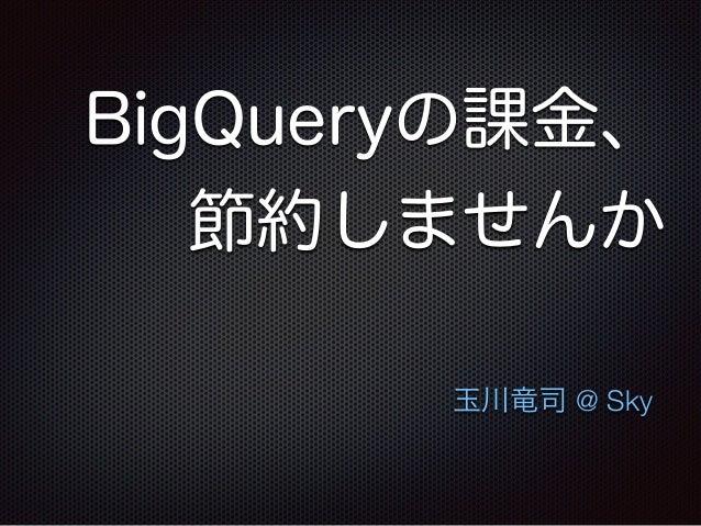 BigQueryの課金、 節約しませんか 玉川竜司 @ Sky