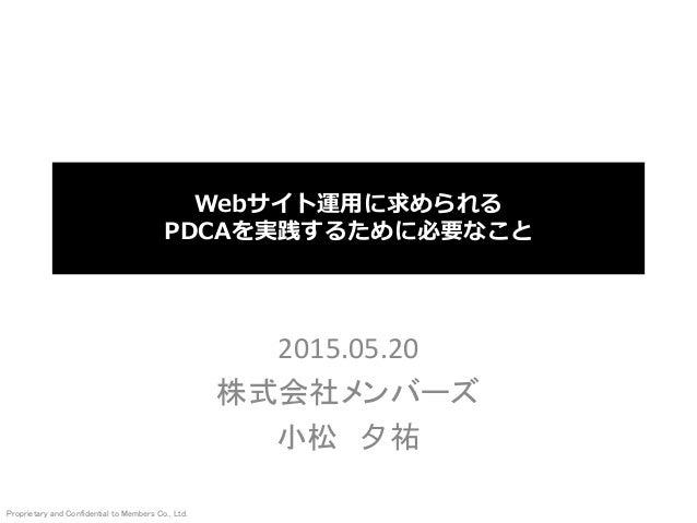 Proprietary and Confidential to Members Co., Ltd. Webサイト運用に求められる PDCAを実践するために必要なこと 2015.05.20 株式会社メンバーズ 小松 夕祐