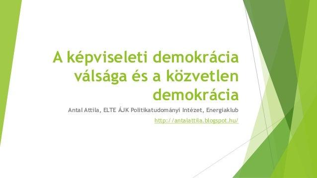 A képviseleti demokrácia válsága és a közvetlen demokrácia Antal Attila, ELTE ÁJK Politikatudományi Intézet, Energiaklub h...