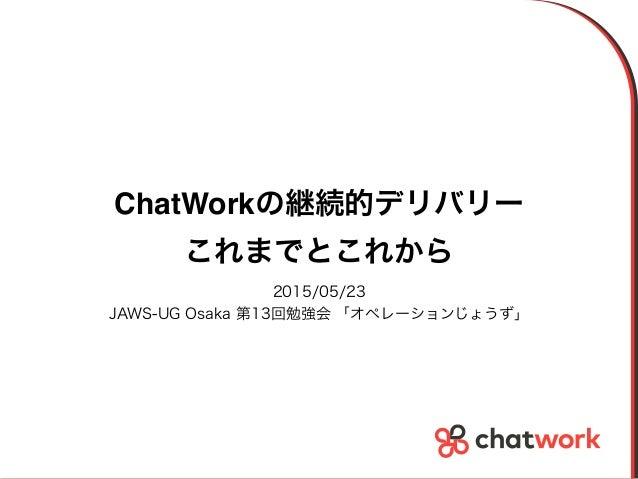 ChatWorkの継続的デリバリー これまでとこれから 2015/05/23 JAWS-UG Osaka 第13回勉強会 「オペレーションじょうず」