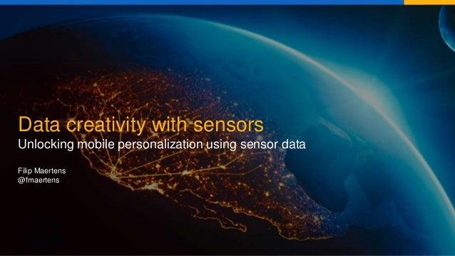 Data creativity with sensors Unlocking mobile personalization using sensor data Filip Maertens @fmaertens