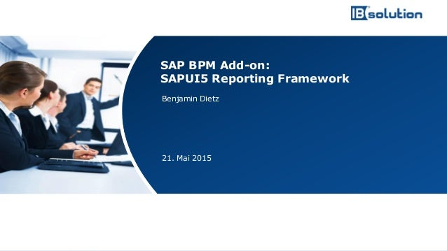 www.ibsolution.de © IBsolution GmbH Benjamin Dietz 21. Mai 2015 SAP BPM Add-on: SAPUI5 Reporting Framework