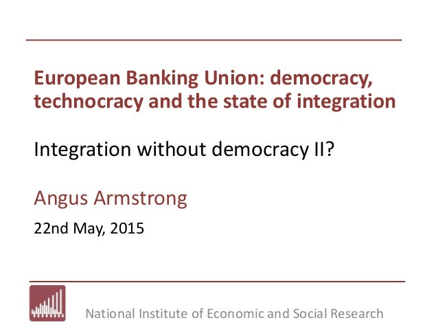 National Institute of Economic and Social Research European Banking Union: democracy, technocracy and the state of integra...