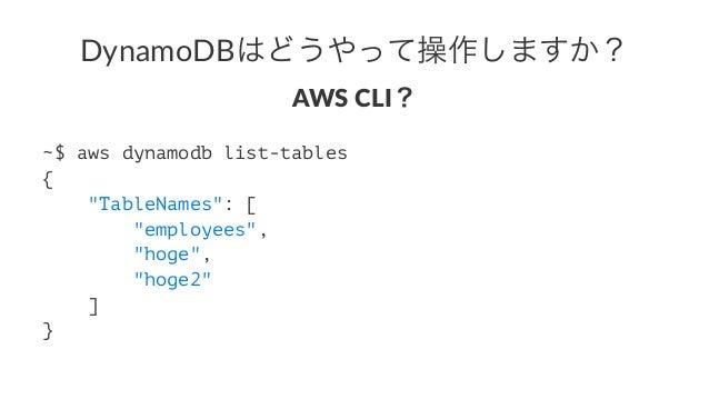 "DynamoDBはどうやって操作しますか? AWS$CLI? ~$ aws dynamodb list-tables { ""TableNames"": [ ""employees"", ""hoge"", ""hoge2"" ] }"
