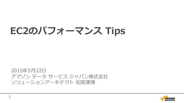 1 EC2のパフォーマンス Tips 2015年5月22日 アマゾン データ サービス ジャパン株式会社 ソリューションアーキテクト 松尾康博
