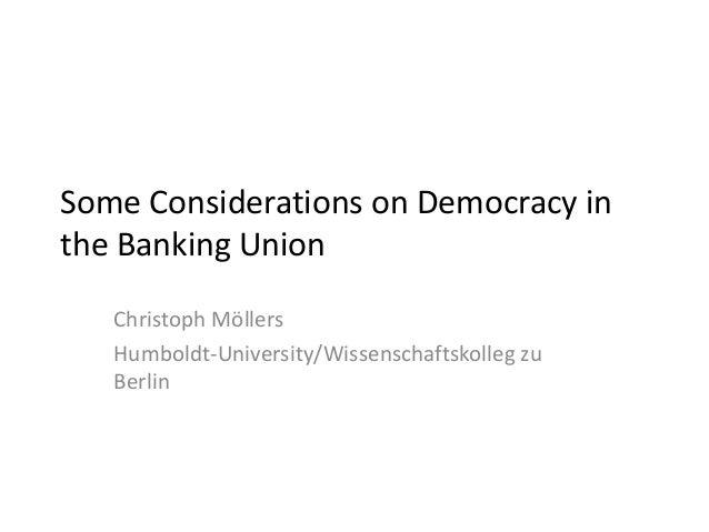 Some Considerations on Democracy in the Banking Union Christoph Möllers Humboldt-University/Wissenschaftskolleg zu Berlin