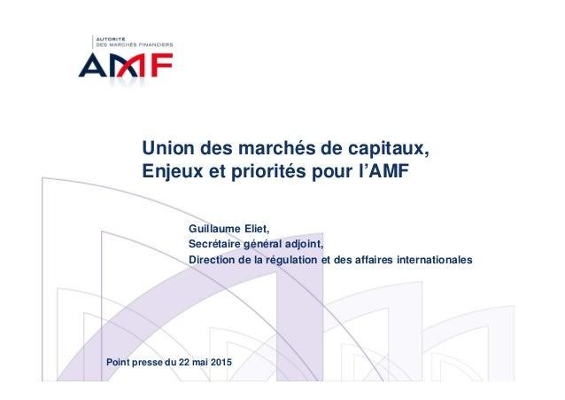 Union des marchés de capitaux, Enjeux et priorités pour l'AMF Guillaume Eliet, Secrétaire général adjoint, Direction de la...