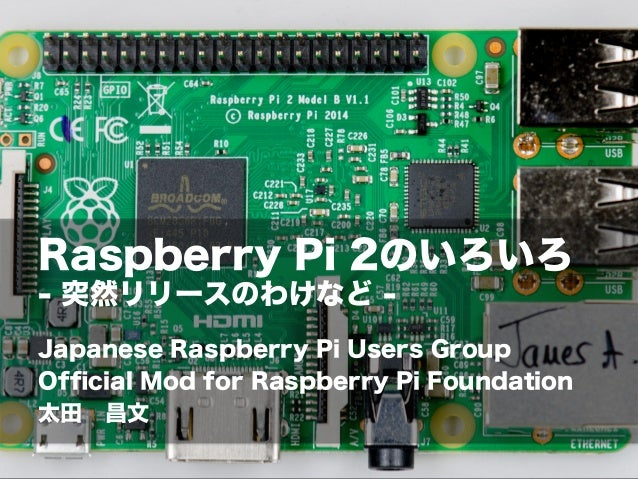 Raspberry Pi 2のいろいろ - 突然リリースのわけなど - Japanese Raspberry Pi Users Group Official Mod for Raspberry Pi Foundation 太田昌文