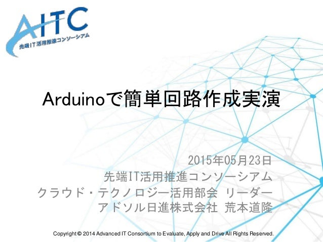Copyright © 2014 Advanced IT Consortium to Evaluate, Apply and Drive All Rights Reserved. Arduinoで簡単回路作成実演 2015年05月23日 先端I...