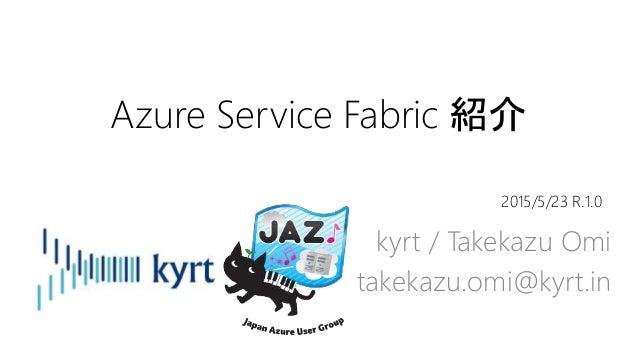 Azure Service Fabric 紹介 kyrt / Takekazu Omi takekazu.omi@kyrt.in 2015/5/23 R.1.0