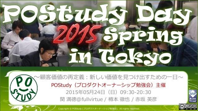 POStudy Day 2013 Spring in Tokyo マスター タイトルの書式設定 Copyright © POStudy (プロダクトオーナーシップ勉強会). All rights reserved. ~顧客価値の再定義:新しい価...