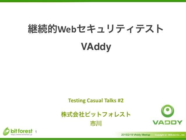 Copyright  (c)    Bitforest  Co.,  Ltd.  継続的Webセキュリティテスト VAddy 2015/2/19 VAddy Meetup 1 Testing  Casual  T...