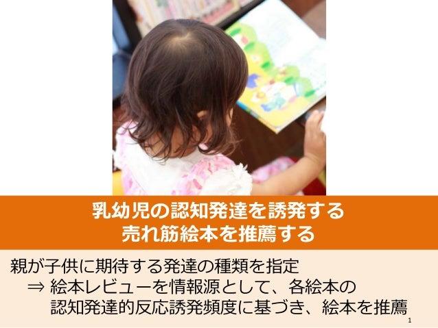 乳幼児の認知発達を誘発する 売れ筋絵本を推薦する 親が子供に期待する発達の種類を指定 ⇒ 絵本レビューを情報源として、各絵本の 認知発達的反応誘発頻度に基づき、絵本を推薦 1