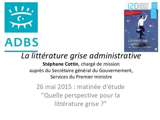 La littérature grise administrative Stéphane Cottin, chargé de mission auprès du Secrétaire général du Gouvernement, Servi...