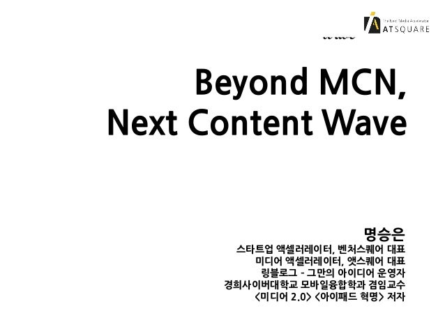 Beyond MCN, Next Content Wave Beyond MCN, Next Content Wave 명승은 스타트업 액셀러레이터, 벤처스퀘어 대표 미디어 액셀러레이터, 앳스퀘어 대표 링블로그 – 그만의 아이디어 ...