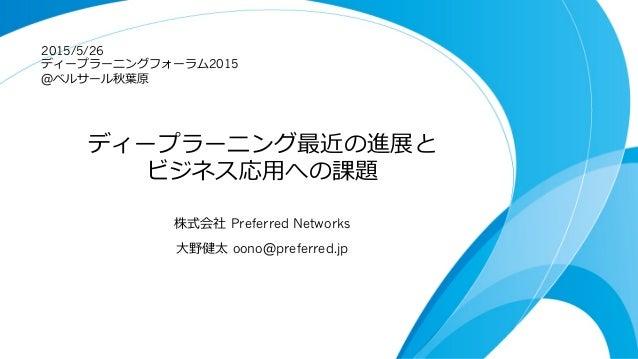 ディープラーニング最近の進展と ビジネス応⽤用への課題 株式会社 Preferred Networks ⼤大野健太 oono@preferred.jp 2015/5/26 ディープラーニングフォーラム2015 @ベルサール秋葉葉原