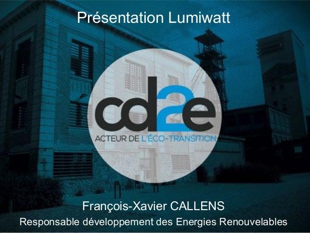 François-Xavier CALLENS Responsable développement des Energies Renouvelables Présentation Lumiwatt