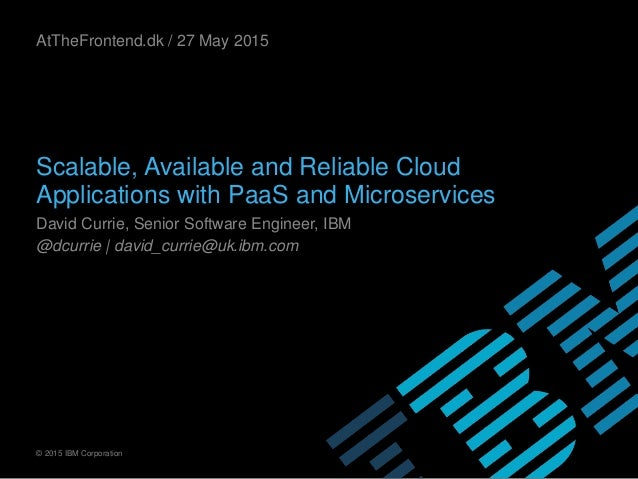 © 2015 IBM Corporation Scalable, Available and Reliable Cloud Applications with PaaS and Microservices David Currie, Senio...