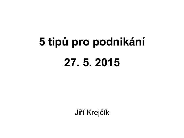 5 tipů pro podnikání 27. 5. 2015 Jiří Krejčík