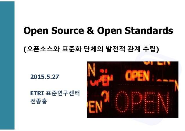 Open Source & Open Standards (오픈소스와 표준화 단체의 발전적 관계 수립) 2015.5.27 ETRI 표준연구센터 전종홍
