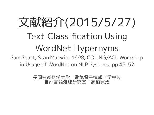 文献紹介(2015/5/27) Text Classification Using WordNet Hypernyms Sam Scott, Stan Matwin, 1998, COLING/ACL Workshop in Usage of ...