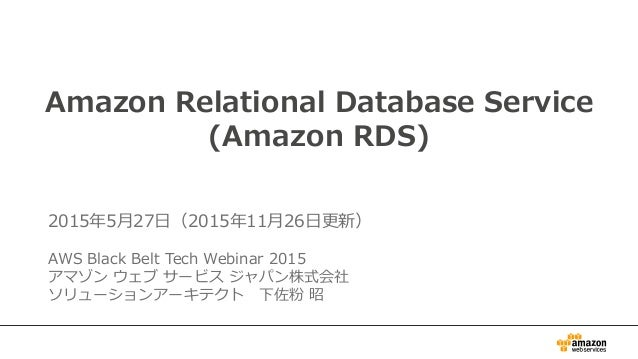 1 Amazon Relational Database Service (Amazon RDS) 2015年5月27日(2015年11月26日更新) AWS Black Belt Tech Webinar 2015 アマゾン ウェブ サービス...