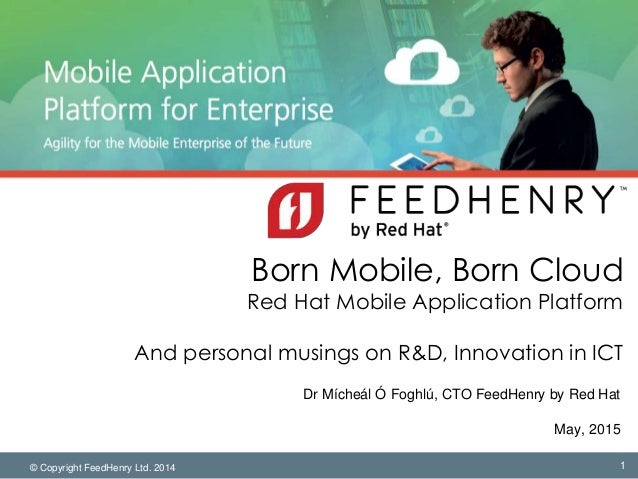 © Copyright FeedHenry Ltd. 2014 Born Mobile, Born Cloud Red Hat Mobile Application Platform And personal musings on R&D, I...