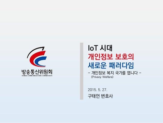 IoT 시대 개인정보 보호의 새로운 패러다임 - 개인정보 복지 국가를 엽니다 - (Privacy Welfare) 2015. 5. 27. 구태언 변호사