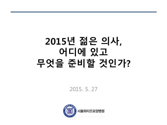 2015년 젊은 의사, 어디에 있고 무엇을 준비할 것인가? 2015. 5. 27