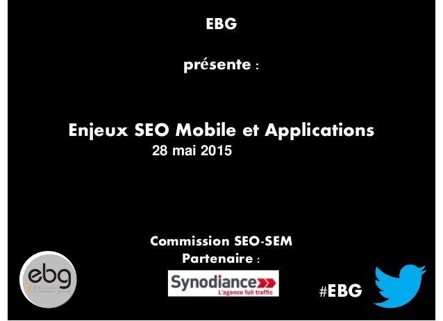 #EBG Enjeux SEO Mobile et Applications 28 mai 2015 Commission SEO-SEM Partenaire : EBG présente :