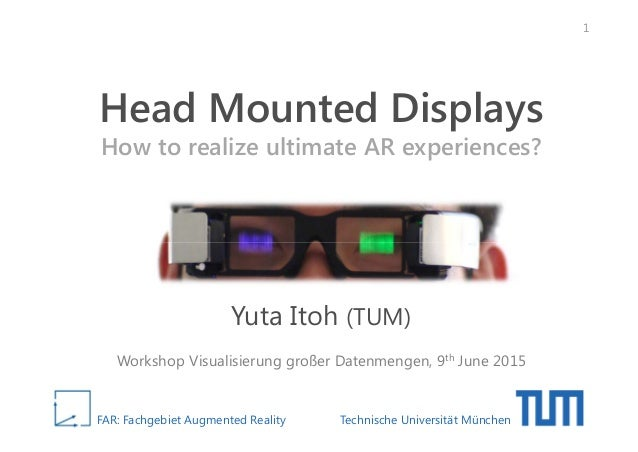 FAR: Fachgebiet Augmented Reality Technische Universität München Head Mounted Displays How to realize ultimate AR experien...