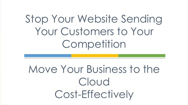 Stop Your Website Sending Your Customers to Your Competition Move Your Business to the Cloud Cost-Effectively