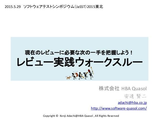 現在のレビューに必要な次の一手を把握しよう! レビュー実践ウォークスルー 株式会社 HBA Quasol 安達 賢二 adachi@hba.co.jp http://www.software-quasol.com/ Copyright © Ke...