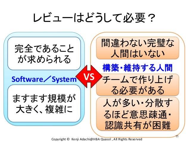 構築・維持する人間 Software/System レビューはどうして必要? 完全であること が求められる ますます規模が 大きく、複雑に チームで作り上げ る必要がある 間違わない完璧な 人間はいない 人が多い・分散す るほど意思疎通・ 認識...