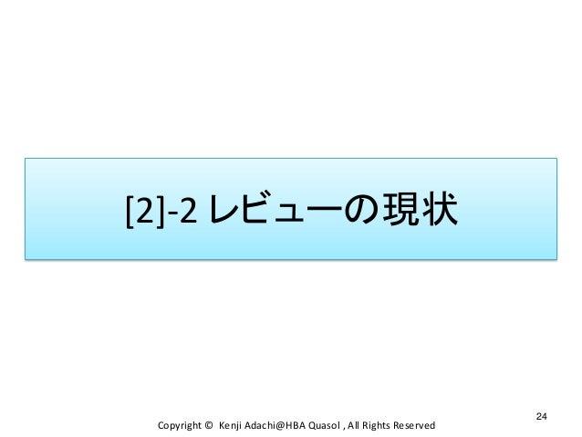[2]-2 レビューの現状 24 Copyright © Kenji Adachi@HBA Quasol , All Rights Reserved