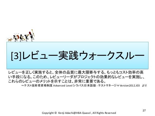 [3]レビュー実践ウォークスルー 27 Copyright © Kenji Adachi@HBA Quasol , All Rights Reserved レビューを正しく実施すると、全体の品質に最大限寄与する、もっともコスト効率の高 い手段に...