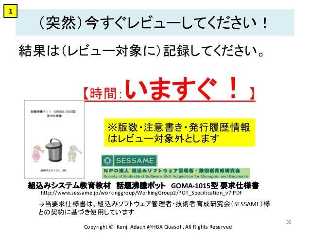(突然)今すぐレビューしてください! 結果は(レビュー対象に)記録してください。 【時間:いますぐ!】 Copyright © Kenji Adachi@HBA Quasol , All Rights Reserved 30 http://ww...
