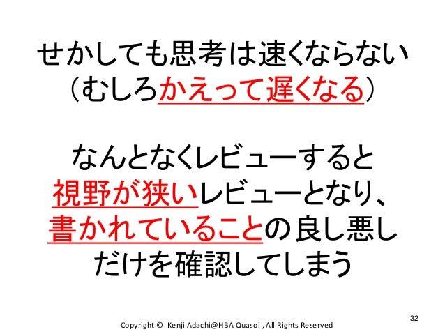 32 Copyright © Kenji Adachi@HBA Quasol , All Rights Reserved せかしても思考は速くならない (むしろかえって遅くなる) なんとなくレビューすると 視野が狭いレビューとなり、 書かれてい...