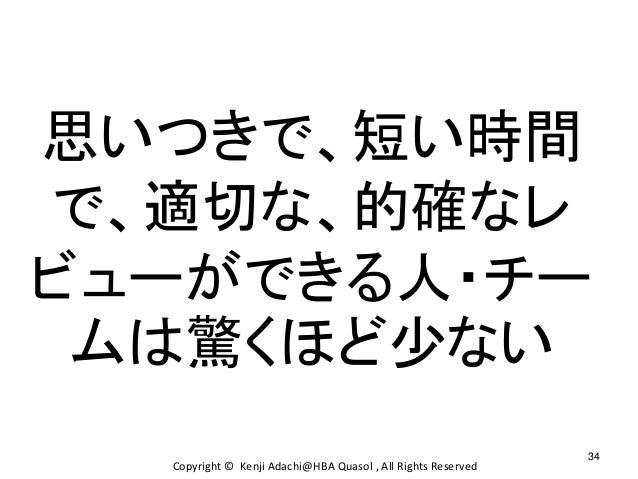 34 Copyright © Kenji Adachi@HBA Quasol , All Rights Reserved 思いつきで、短い時間 で、適切な、的確なレ ビューができる人・チー ムは驚くほど少ない