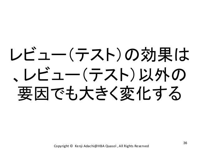 36 Copyright © Kenji Adachi@HBA Quasol , All Rights Reserved レビュー(テスト)の効果は 、レビュー(テスト)以外の 要因でも大きく変化する